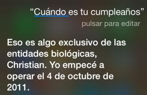 Siri, ¿Cuándo es tu cumpleaños? Eso es algo exclusivo de las entidades biológicas, Christian. Yo empecé a operar el 4 de octubre de 2011.