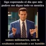 Sigo esperando el día que mis padres me digan que es todo mentira y que somos millonarios, solo te estábamos enseñando a ser humilde