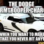 El Dodge stormtrooper... Para asegurarse que no le das a nada...
