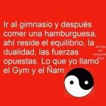 Ir al gimnasio y después comer una hamburguesa, ahí reside el equilibrio, la dualidad, las fuerzas ocultas, lo que yo llamo el gym y el ñam