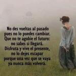 No des vueltas al pasado, no lo puedes cambiar, no te agobies por el futuro, no sabes si llegará. Disfruta el presente, porque una vez se vaya, no volverá...