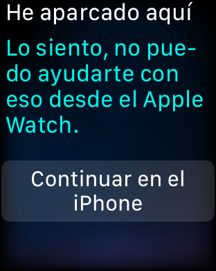 """He aparcado aquí. """"Lo siento, no puedo ayudarte con eso desde el Apple Watch. Continuar en el iPhone""""."""