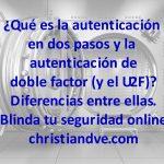 ¿Qué es la autenticación en dos pasos, de doble factor y el U2F? Diferencias. Blinda tu seguridad online