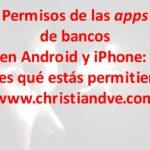 Permisos de apps de bancos en Android y iPhone: ¿sabes qué estás permitiendo? 7 recomendaciones de seguridad