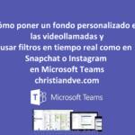 Teams: cómo poner un fondo personalizado y filtros/efectos en tiempo real en videollamadas